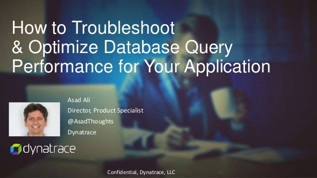 Confidential, Dynatrace, LLC Asad Ali Director, Product Specialist @AsadThoughts Dynatrace How to Troubleshoot & Optimize ...