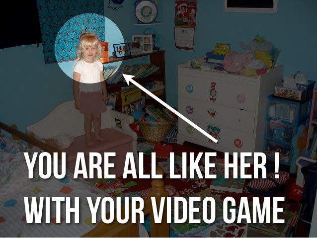 you are all like her !WITH YOUR VIDEO GAME