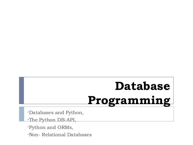 Database Programming •Databases and Python, •The Python DB-API, •Python and ORMs, •Non- Relational Databases