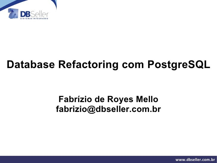 Database Refactoring com PostgreSQL Fabrízio de Royes Mello [email_address]