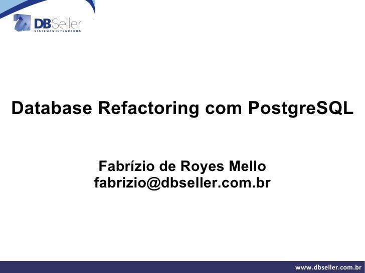 Database Refactoring com PostgreSQL            Fabrízio de Royes Mello         fabrizio@dbseller.com.br                   ...
