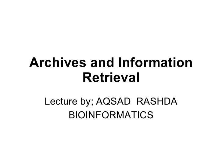 Archives and Information Retrieval Lecture by; AQSAD  RASHDA BIOINFORMATICS
