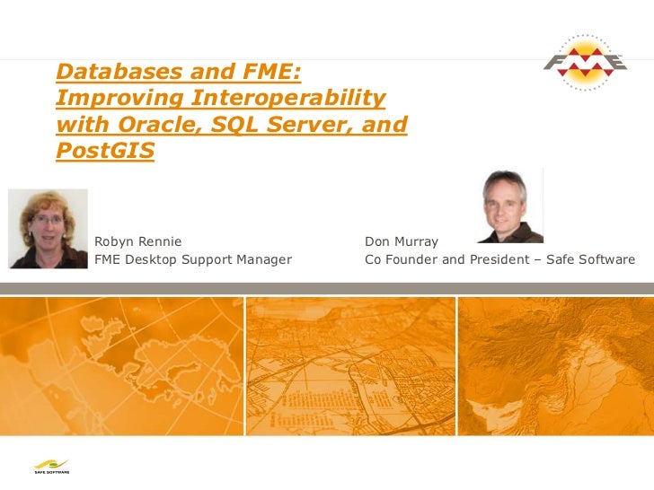 Databases and FME:Improving Interoperabilitywith Oracle, SQL Server, andPostGIS   Robyn Rennie                  Don Murray...