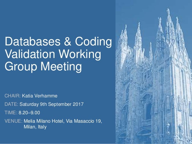 Databases & Coding Validation Working Group Meeting CHAIR: Katia Verhamme DATE: Saturday 9th September 2017 TIME: 8.20–9.0...