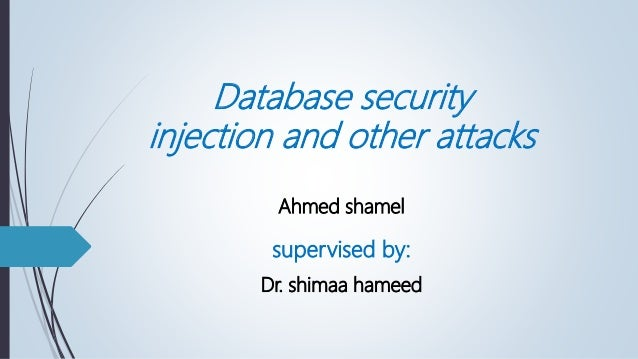 Database security injection and other attacks Ahmed shamel supervised by: Dr. shimaa hameed