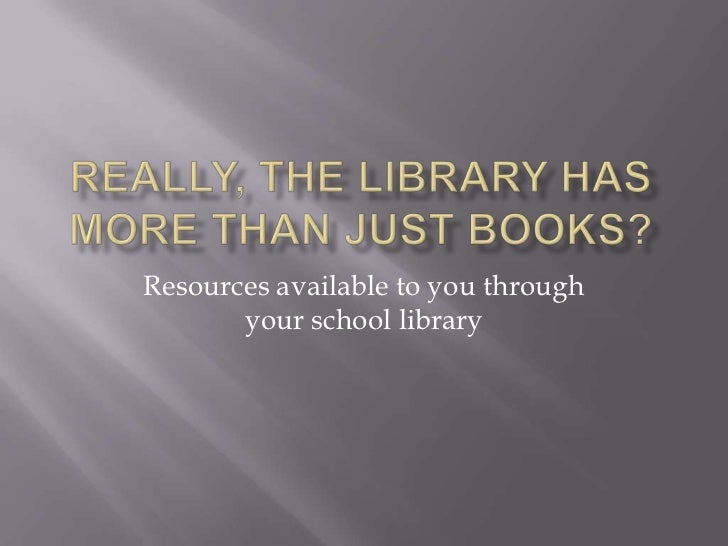 Really, the library has more than just books?<br />Resources available to you through your school library<br />