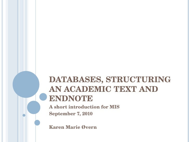 DATABASES, STRUCTURING AN ACADEMIC TEXT AND ENDNOTE A short introduction for MIS  September 7, 2010 Karen Marie Øvern