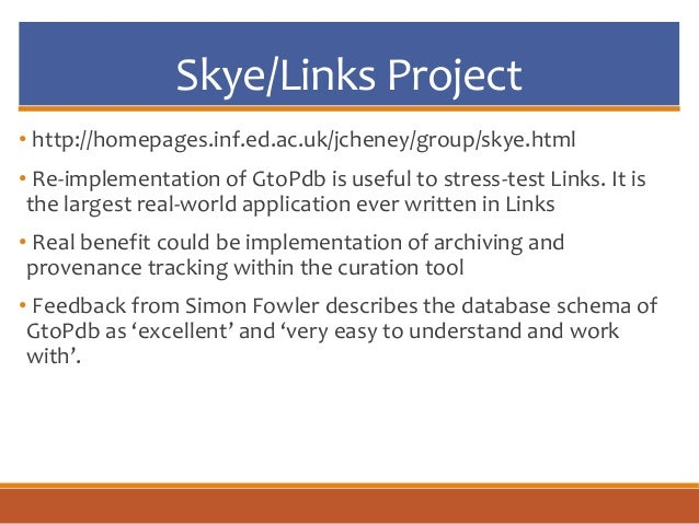 Skye/Links Project • http://homepages.inf.ed.ac.uk/jcheney/group/skye.html • Re-implementation of GtoPdb is useful to stre...