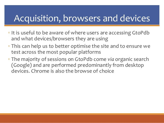 Acquisition, browsers and devices ◦ It is useful to be aware of where users are accessing GtoPdb and what devices/browsers...