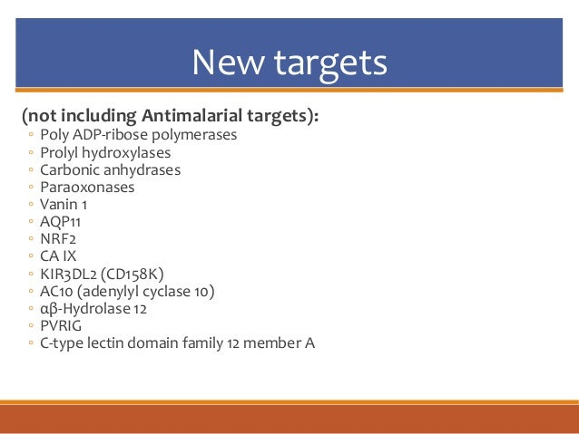 New targets (not including Antimalarial targets): ◦ Poly ADP-ribose polymerases ◦ Prolyl hydroxylases ◦ Carbonic anhydrase...