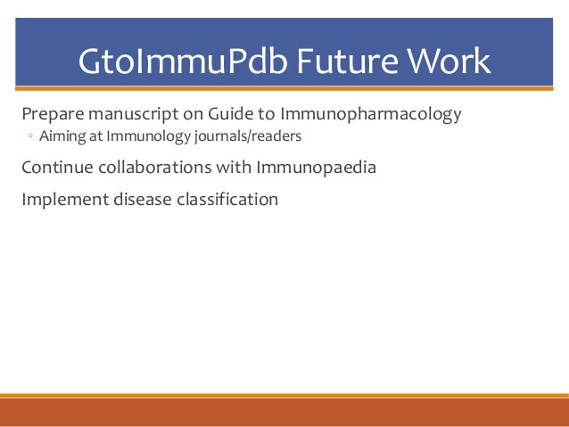 GtoImmuPdb Future Work Prepare manuscript on Guide to Immunopharmacology ◦ Aiming at Immunology journals/readers Continue ...