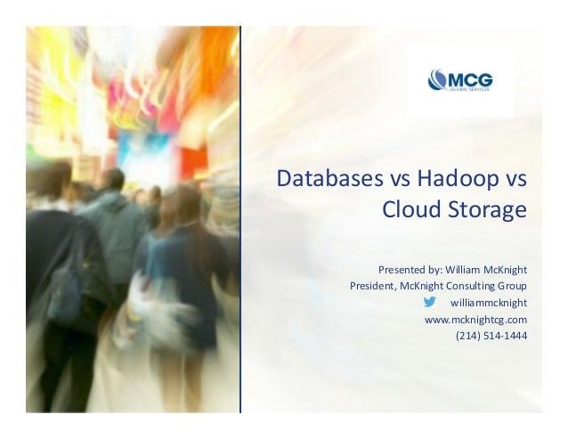 DatabasesvsHadoopvs CloudStorage Presentedby:WilliamMcKnight President,McKnightConsultingGroup williammcknight...