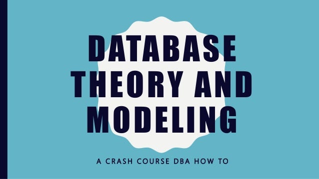 DATABASE THEORY AND MODELING A C R A S H C O U R S E D B A H O W TO