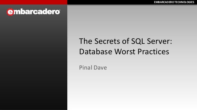EMBARCADERO TECHNOLOGIESEMBARCADERO TECHNOLOGIES The Secrets of SQL Server: Database Worst Practices Pinal Dave