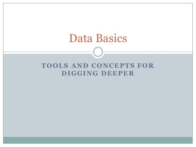 TOOLS AND CONCEPTS FOR DIGGING DEEPER Data Basics