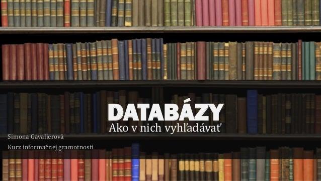 DATABÁZYAko v nich vyhľadávať Simona Gavalierová Kurz informačnej gramotnosti