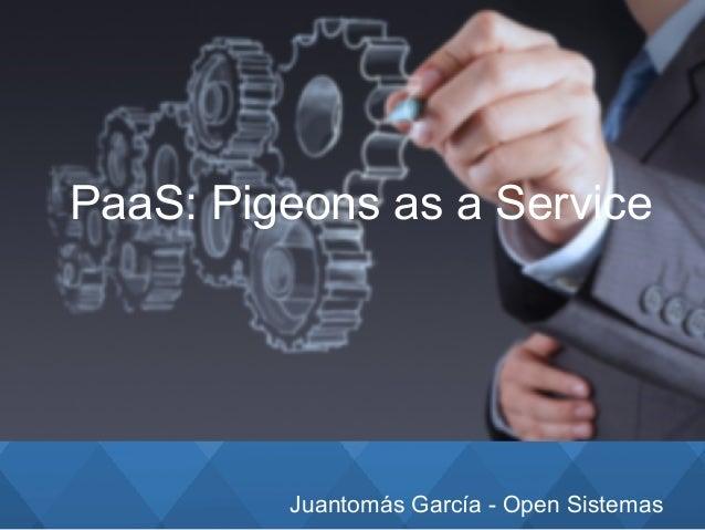 Juantomás García - Open Sistemas PaaS: Pigeons as a Service