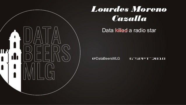 @DataBeersMLG 6-Sept-2018 Lourdes Moreno Cazalla Data killed a radio star