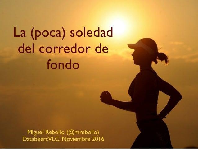 La (poca) soledad del corredor de fondo Miguel Rebollo (@mrebollo) DatabeersVLC, Noviembre 2016