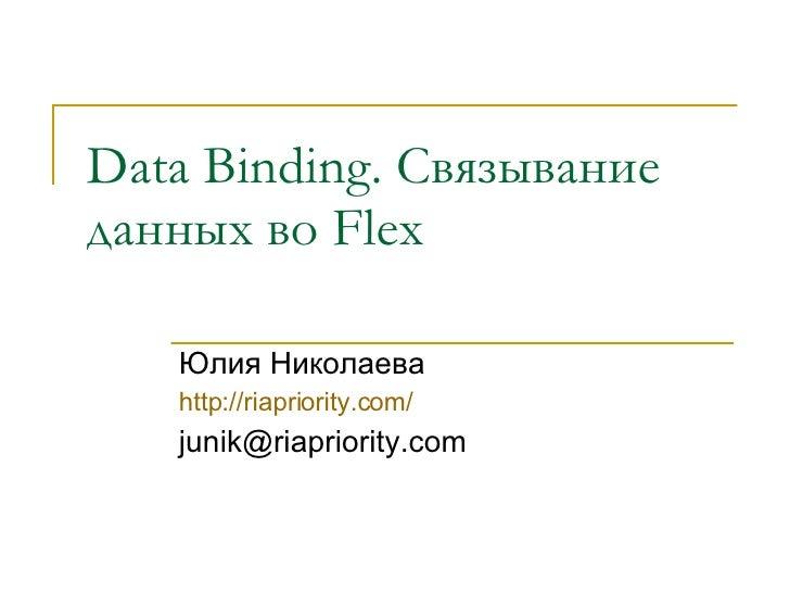 Data Binding . Связывание данных во  Flex   Юлия Николаева http://riapriority.com/ [email_address]