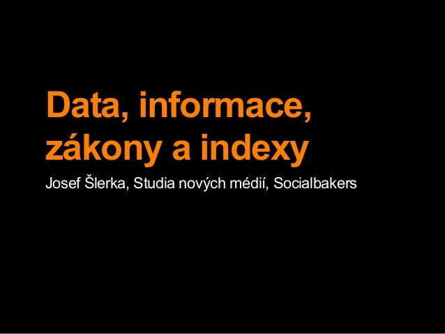 Data, informace,  zákony a indexy  Josef Šlerka, Studia nových médií, Socialbakers