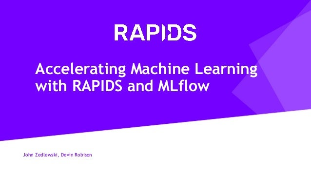John Zedlewski, Devin Robison Accelerating Machine Learning with RAPIDS and MLflow
