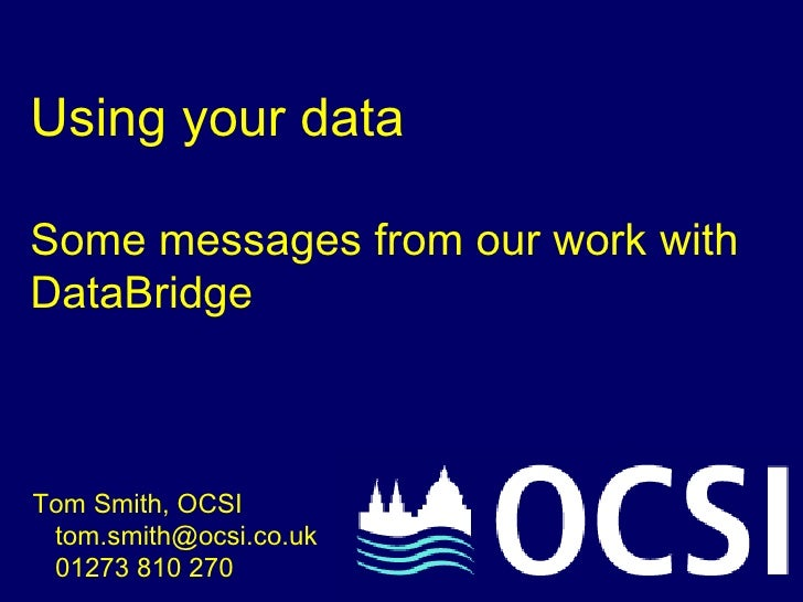 Using your data Some messages from our work with DataBridge Tom Smith, OCSI   tom.smith@ocsi.co.uk    01273 810 270