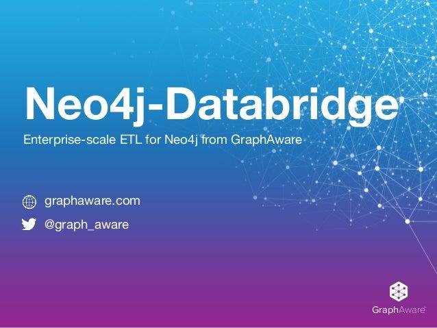 GraphAware® Neo4j-Databridge Enterprise-scale ETL for Neo4j from GraphAware graphaware.com  @graph_aware
