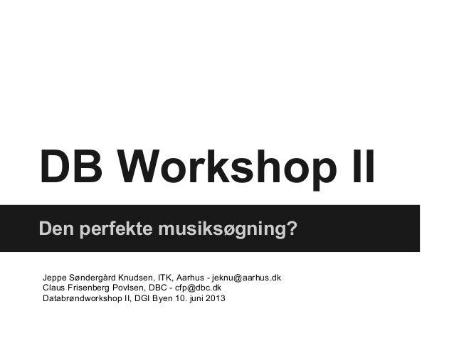 DB Workshop IIDen perfekte musiksøgning?Jeppe Søndergård Knudsen, ITK, Aarhus - jeknu@aarhus.dkClaus Frisenberg Povlsen, D...
