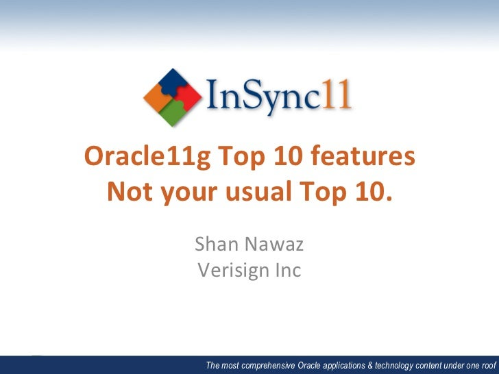 Oracle11g Top 10 features  Not your usual Top 10.             Shan Nawaz             Verisign Inc...