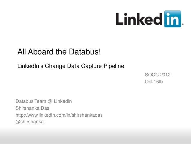 All Aboard the Databus!LinkedIn's Change Data Capture Pipeline                                           SOCC 2012        ...