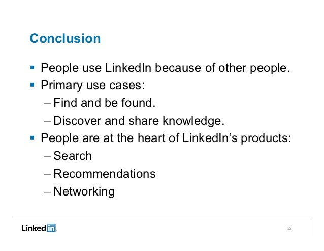 Conclusion§  People use LinkedIn because of other people.§  Primary use cases:    – Find and be found.    – Discover and...