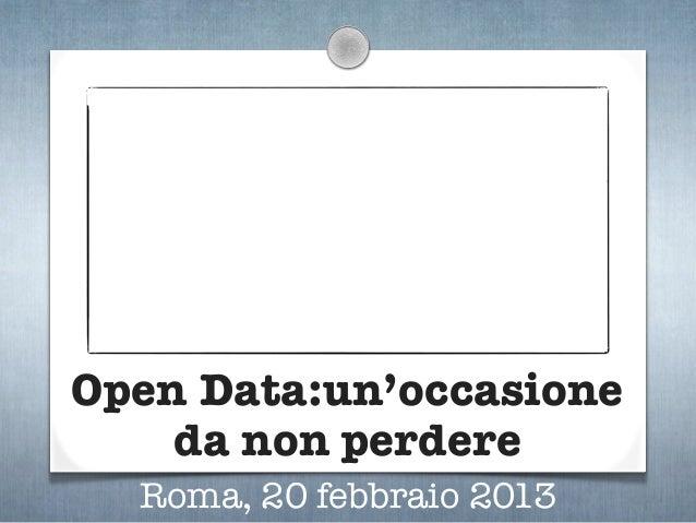 Open Data:un'occasione    da non perdere  Roma, 20 febbraio 2013