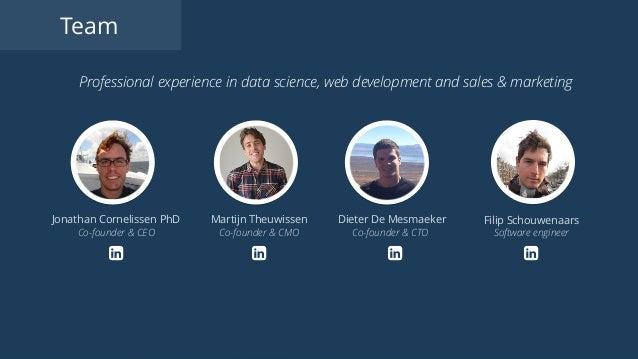 Jonathan Cornelissen PhD Co-founder & CEO Martijn Theuwissen Co-founder & CMO Dieter De Mesmaeker Co-founder & CTO Filip S...