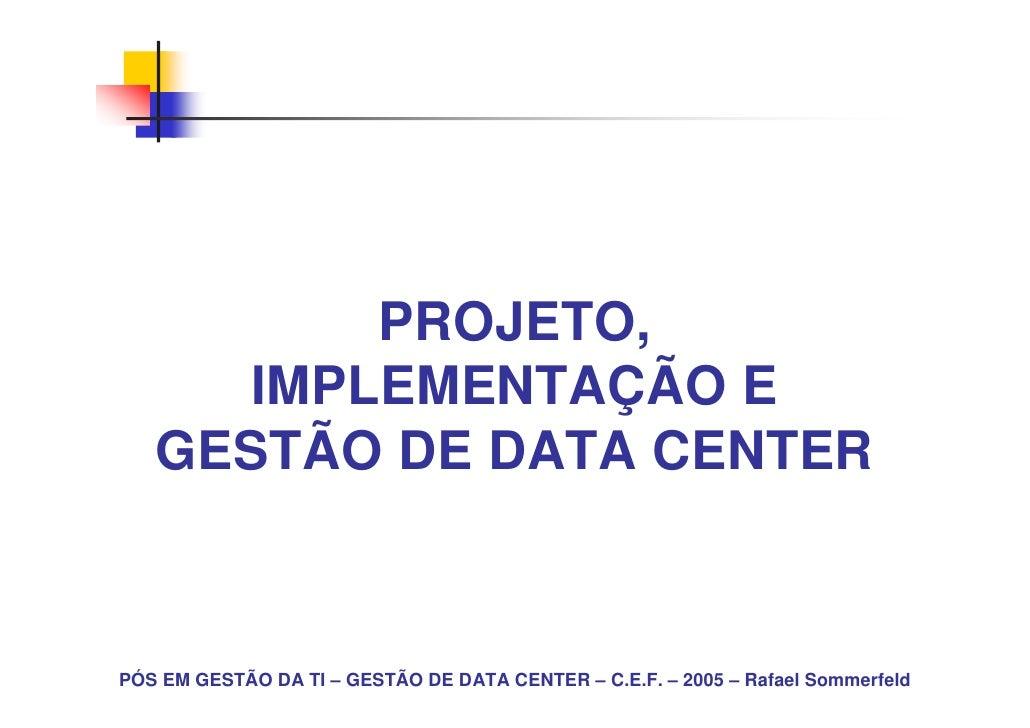 PROJETO,     IMPLEMENTAÇÃO E   GESTÃO DE DATA CENTERPÓS EM GESTÃO DA TI – GESTÃO DE DATA CENTER – C.E.F. – 2005 – Rafael S...