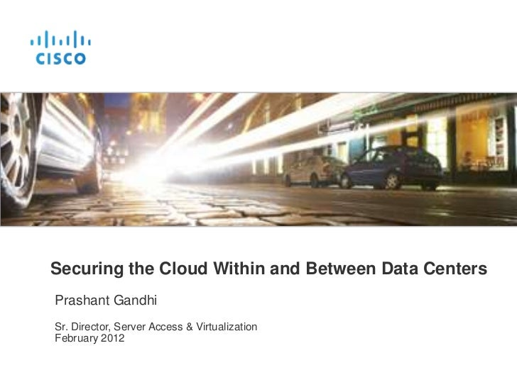 Securing the Cloud Within and Between Data CentersPrashant GandhiSr. Director, Server Access & VirtualizationFebruary 2012