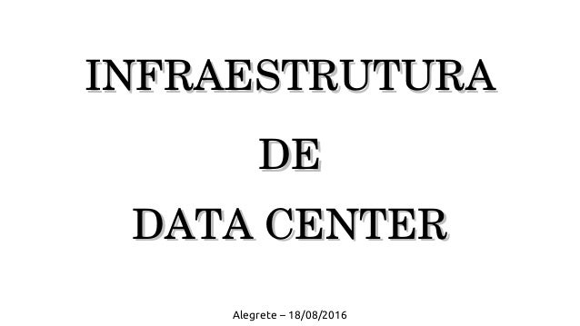 INFRAESTRUTURAINFRAESTRUTURA  DEDE  DATADATACENTERCENTER Alegrete – 18/08/2016