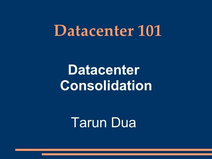 Datacenter 101 <ul><ul><li>Datacenter Consolidation </li></ul></ul><ul><ul><li>Tarun Dua </li></ul></ul>