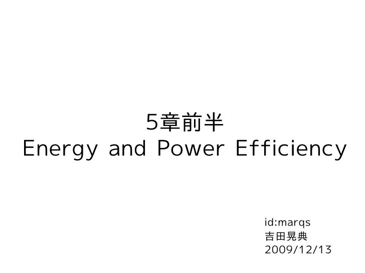 5章前半 Energy and Power Efficiency                       id:marqs                     吉田晃典                     2009/12/13