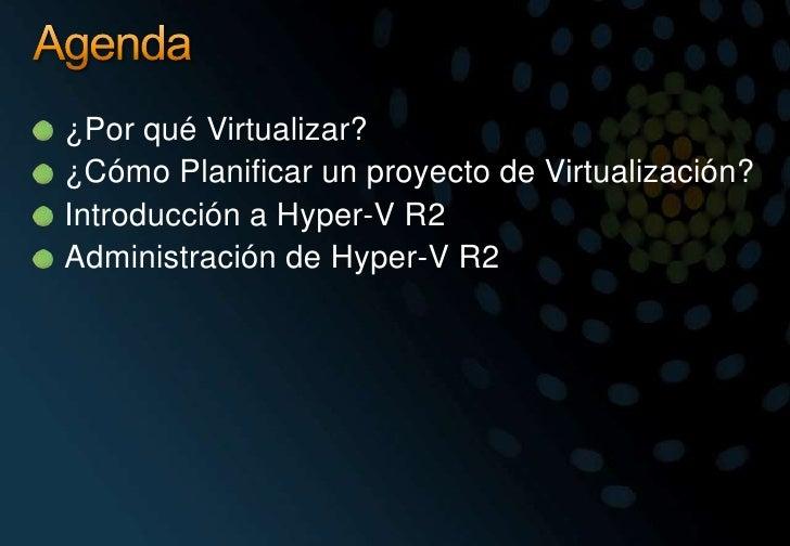 Agenda<br />¿Por qué Virtualizar?<br />¿Cómo Planificar un proyecto de Virtualización?<br />Introducción a Hyper-V R2<br /...