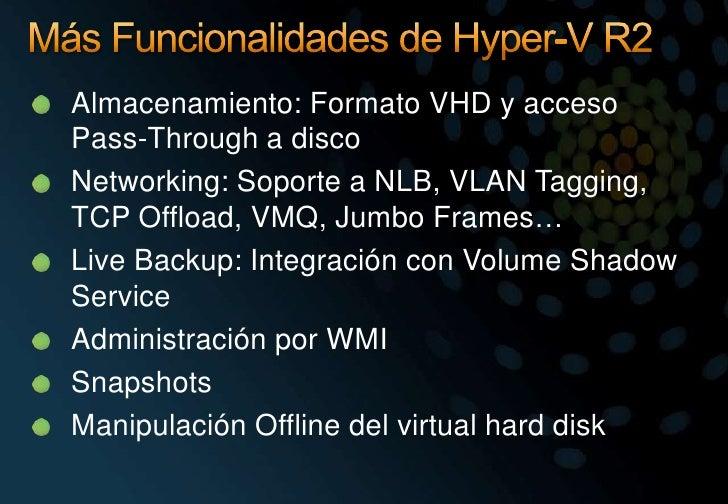 Más Funcionalidades de Hyper-V R2<br />Almacenamiento: Formato VHD y acceso Pass-Through a disco<br />Networking: Soporte ...