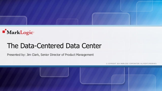 © COPYRIGHT 2014 MARKLOGIC CORPORATION. ALL RIGHTS RESERVED. The Data-Centered Data Center Presented by: Jim Clark, Senior...