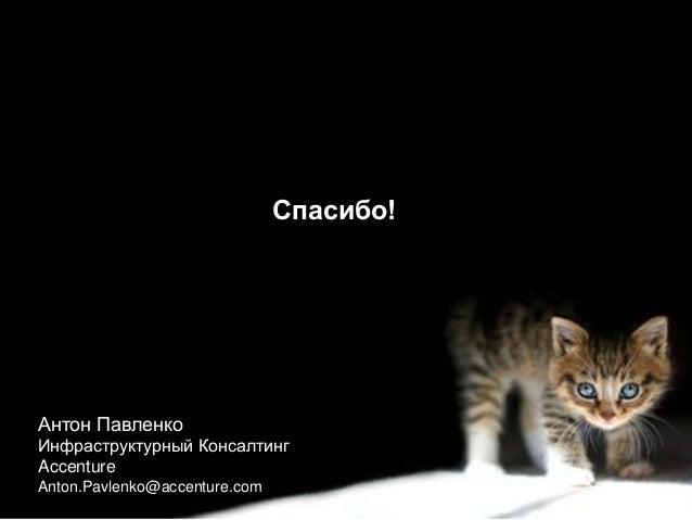Copyright © 2014 Accenture All rights reserved.  10  Спасибо!  Антон Павленко  Инфраструктурный Консалтинг  Accenture  Ant...