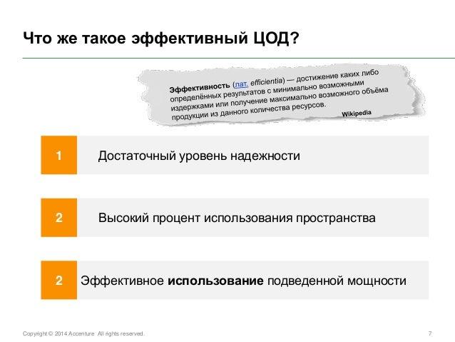 Copyright © 2014 Accenture All rights reserved.  7  Что же такое эффективный ЦОД?  Достаточный уровень надежности  1  Высо...