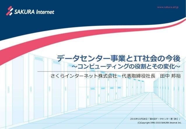 (C)Copyright 1996-2015 SAKURA Internet Inc. さくらインターネット株式会社 代表取締役社長 田中 邦裕 データセンター事業とIT社会の今後 ~コンピューティングの役割とその変化~ 2015年10月28日...