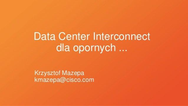 Data Center Interconnect dla opornych ... Krzysztof Mazepa kmazepa@cisco.com