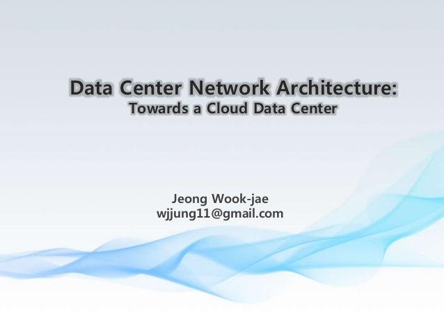 Jeong Wook-jae wjjung11@gmail.com Data Center Network Architecture: Towards a Cloud Data Center