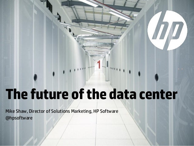 The future of the data center Mike Shaw, Director of Solutions Marketing, HP Software @hpsoftware  © Copyright 2013 Hewlet...