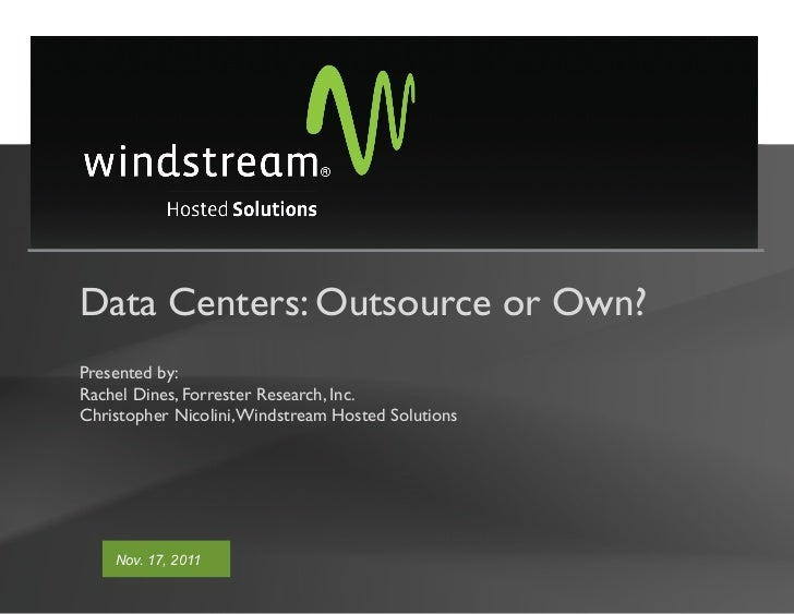 Data Centers: Outsource or Own?Presented by:Rachel Dines, Forrester Research, Inc.Christopher Nicolini, Windstream Hosted ...