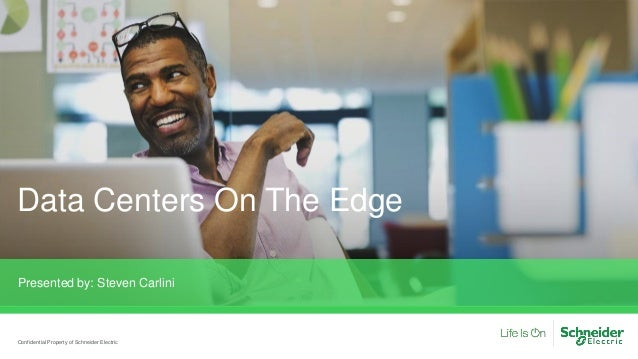 Data Centers On The Edge Presented by: Steven Carlini Confidential Property of Schneider Electric